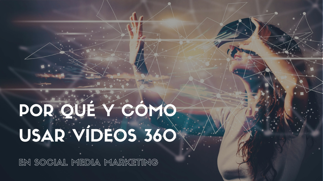 Por qué y cómo usar vídeos 360 en Social Media Marketing