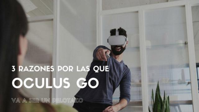 3 razones por las que Oculus Go va a ser un pelotazo