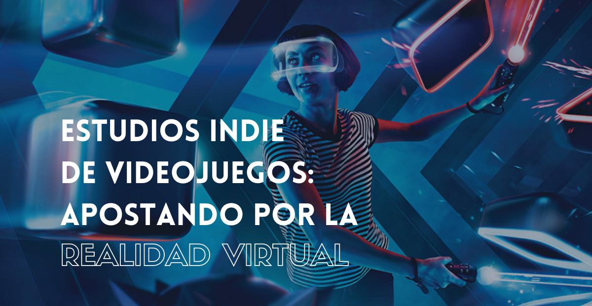 ESTUDIOS INDIE DE VIDEOJUEGOS: APOSTANDO POR LA REALIDAD VIRTUAL